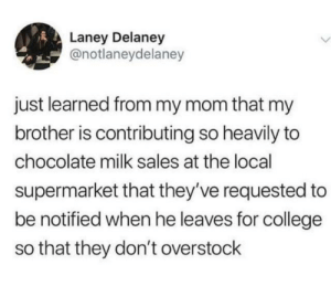College, Protein, and Chocolate: Laney Delaney  @notlaneydelaney  just learned from my mom that my  brother is contributing so heavily to  chocolate milk sales at the local  supermarket that they've requested to  be notified when he leaves for college  so that they don't overstock Protein is the key