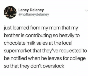 College, Funny, and Memes: Laney Delaney  @notlaneydelaney  just learned from my mom that my  brother is contributing so heavily to  chocolate milk sales at the local  supermarket that they've requested to  be notified when he leaves for college  so that they don't overstock 10 Best Funny Photos for Wednesday Morning #memes