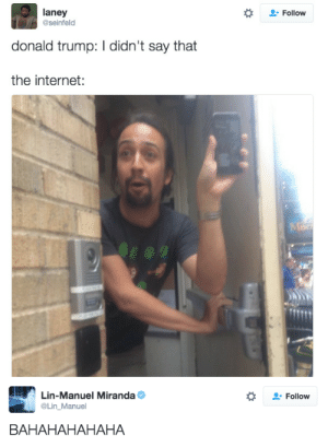 fangbreaker:  @rorycassie: laney  @seinfeld  Follow  donald trump: I didn't say that  the internet:   Lin-Manuel Miranda Φ  Lin_Manuel  Follow  BAHAHAHAHAHA fangbreaker:  @rorycassie
