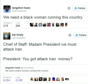 No? Well I guess Iran outta time for yo stupid suggestions.: langston hues  @chromabone  . Follow  We need a black woman running this country  RETWEETS  LIKES  219  294  kai lively  @microsoft42  . Follow  Chief of Staff: Madam President we must  attack Iran.  President: You got attack Iran money?  langston hues @chromabone  We need a black woman running this country  RETWEETS  LIKES  6,0545,298 No? Well I guess Iran outta time for yo stupid suggestions.