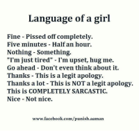 "Tag someone 💙😱 ❤❤❤: Language of a girl  Fine Pissed off completely.  Five minutes Half an hour.  Nothing Something.  ""I'm just tired"" I'm upset, hug me.  Go ahead Don't even think about it.  Thanks This is a legit apology.  Thanks a lot This is NOT a legit apology.  This is COMPLETELY SARCASTIC.  Nice Not nice.  www.facebook.com/punish.aaman Tag someone 💙😱 ❤❤❤"