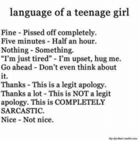 "Girl, Thanks a Lot, and Nice: language of a teenage girl  Fine - Pissed off completely.  Five minutes Half an hour.  Nothing - Something.  ""I'm just tired"" I'm upset, hug me.  Go ahead Don't even think about  it.  Thanks This is a legit apology  Thanks a lot This is NOT a legit  apology. This is COMPLETELY  SARCASTIC.  Nice Not nice.  Apdyedhair tumir.com"