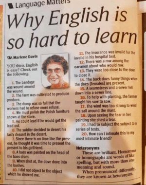 English is thoroughly tough: Language  Why English is  so hard to learn  11. The insurance was invalid for the  invalid in his hospital bed.  12. There was a row among the  oarsmen about who would row.  13. They were too close to the door  to close it.  14. The buck does funny things when  the does (females) are present.  15.A seamstress and a sewer fell  down into a sewer line.  16. To help with planting, the farmer  taught his sow to sow.  17.The wind was too strong to wind  the sail around the mast.  Marlene Davis  YOU think English  is easy? Check out  the following.  1. The bandage  was wound around  the wound.  2. The farm was cultivated to produce  produce.  3. The dump was so full that the  workers had to refuse more refuse.  4. We must polish the Polish furniture  shown at the store.  5. He could lead if he would get the  lead out.  6. The soldier decided to desert his  tasty dessert in the desert.  7. Since there is no time like the pres-  ent, he thought it was time to present the  present to his girlfriend.  8.A bass was painted on the head of  the bass drum.  9.When shot at, the dove dove into  the bushes.  10.1 did not object to the object  which he showed me.  18. Upon seeing the tear in her  painting she shed a tear.  19.I had to subject the subject to a  series of tests.  20. How can I intimate this to my  most intimate friend?  Heteronyms  These are brilliant. Homonyms  or homographs are words of like  spelling, but with more than one  meaning and sound.  When pronounced differently,  they are known as heteronyms English is thoroughly tough