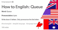 languageguru  How to English: Queue  Word: Queue  Pronunciation: kyoo  Write down 5 letters. Only pronounce the first letter.  #howtoenglish Henglish language t language learni  153 notes Accurate as fuck. #EnglishGrammar