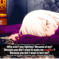 Fate: lani memangaquotes tumblr com  Why aren't you fighting? Because of me?  Because you don't want to make me  sufer?  Because you don't want to hurt me?  NIIlyasviel von Einzbern (Fate/stay night: Unlimited Blade Works)
