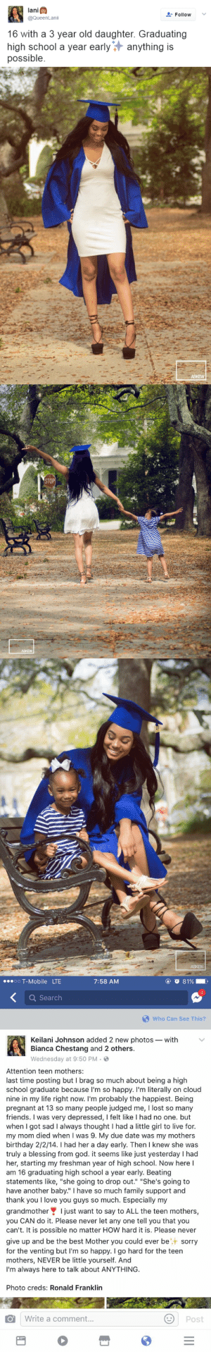"""Birthday, Family, and Friends: lani  @QueenLanii  FollowV  16 with a 3 year old daughter. Graduating  high school a year earlyanything is  possible   ASKEW   STOP  ASKEW   ASKEW   oO T-Mobile LTE  7:58 AM  4  Q Search  Who Can See This?  Keilani Johnson added 2 new photos- with  Bianca Chestang and 2 others.  Wednesday at 9:50 PM .  Attention teen mothers:  last time posting but I brag so much about being a high  school graduate because I'm so happy. I'm literally on cloud  nine in my life right now. I'm probably the happiest. Being  pregnant at 13 so many people judged me, I lost so many  friends. I was very depressed, I felt like I had no one. but  when I got sad I always thought I had a little girl to live for.  my mom died when I was 9. My due date was my mothers  birthday 2/2/14. I had her a day early. Then I knew she was  truly a blessing from god. it seems like just yesterday I had  her, starting my freshman year of high school. Now here l  am 16 graduating high school a year early. Beating  statements like, """"she going to drop out."""" """"She's going to  have another baby."""" I have so much family support and  thank you I love you guys so much. Especially my  grandmotherI just want to say to ALL the teen mothers,  you CAN do it. Please never let any one tell you that you  can't. It is possible no matter HOW hard it is. Please never  give up and be the best Mother you could ever besorry  for the venting but I'm so happy. I go hard for the teen  mothers, NEVER be little yourself. And  I'm always here to talk about ANYTHING  Photo creds: Ronald Franklin  Write a comment.  Post daddycoolmurphy:  youllbefinenothingsfallenoff:  purplepisces:  destinyrush:  A true inspiration🙌🏾  I absolutely love this   Wonderful Mum.   I hate girls who are so young when they get pregnant being judged. Because usually the father is 3 or more years older than them and no one seems to think that's a problem"""