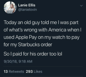 America, Apple, and Lol: Lanie Ellis  @lanielovin  Today an old guy told me I was part  of what's wrong with America when I  used Apple Pay on my watch to pay  for my Starbucks order  Sol paid for his order too lol  9/30/18, 9:18 AM  13 Retweets 293 Likes Kill 'em with kindness via /r/wholesomememes https://ift.tt/2KWmel5