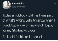 America, Apple, and Lol: Lanie Ellis  @lanielovin  Today an old guy told me l was part  of what's wrong with America when l  used Apple Pay on my watch to pay  for my Starbucks order  So l paid for his order too lol