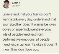 Friends, Love, and Preach: LANKY  @L6NKY  understand that your friends don't  wanna talk every day. understand that  your sig other doesn't wanna be lovey  dovey or super indulgent everyday.  lots of people need rest from  performative emotions. all people  need rest in general. it's okay. it doesn't  mean they don't love you. PREACH!
