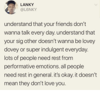 Blackpeopletwitter, Friends, and Love: LANKY  @L6NKY  understand that your friends don't  wanna talk every day. understand that  your sig other doesn't wanna be lovey  dovey or super indulgent everyday.  lots of people need rest from  performative emotions. all people  need rest in general.it's okay. it doesn't  mean they don't love you. <p>It's Okay (via /r/BlackPeopleTwitter)</p>