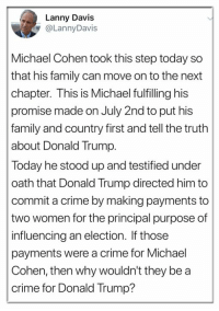 THIS IS FROM Michael Cohen's attorney: Lanny Davis  @LannyDavis  Michael Cohen took this step today so  that his family can move on to the next  chapter. This is Michael fulfilling his  promise made on July 2nd to put his  family and country first and tell the truth  about Donald Trump.  Today he stood up and testified under  oath that Donald Trump directed him to  commit a crime by making payments to  two women for the principal purpose of  influencing an election. If those  payments were a crime for Michael  Cohen, then why wouldn't they be a  crime for Donald Trump? THIS IS FROM Michael Cohen's attorney