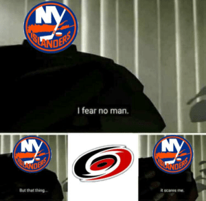 National Hockey League (NHL), Fear, and Man: LANO  I fear no man.  it scares me.  But that thing Rip the islanders