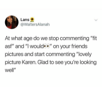 "Friends, Pictures, and Dank Memes: Lans  @WaltersAlanah  At what age do we stop commenting ""fit  asf"" and "" would"" on your friends  pictures and start commenting ""lovely  picture Karen. Glad to see you're looking  well"" (@whitepeoplehumor)"