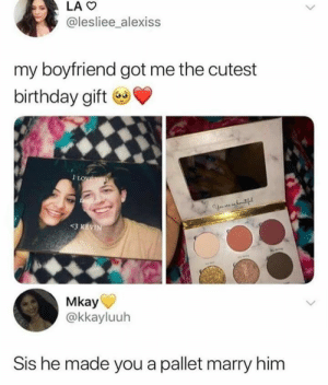 : LAO  @lesliee_alexiss  my boyfriend got me the cutest  birthday gift  1LOWEYOU  Y tf  <3 KEVIN  Mkay  @kkayluuh  Sis he made you a pallet marry him