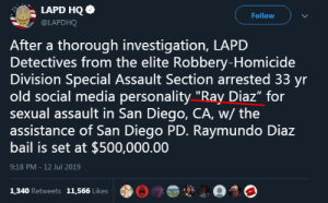 "Another One, Social Media, and San Diego: LAPD HQ  Follow  @LAPDHQ  After a thorough investigation, LAPD  Detectives from the elite Robbery-Homicide  Division Special Assault Section arrested 33 yr  old social media personality ""Ray Diaz"" for  sexual assault in San Diego, CA, w/ the  assistance of San Diego PD. Raymundo Diaz  bail is set at $500,000.00  9:18 PM - 12 Jul 2019  1,340 Retweets 11,566 Likes another one bites the dust (also maybe a ASOT suggestion maybe idk)"