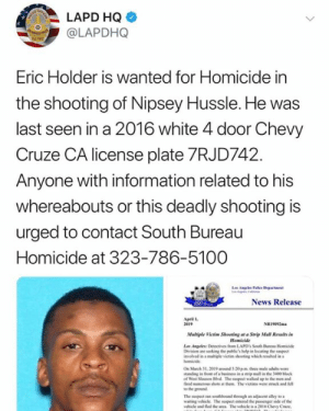 #LAPD names the suspected killer of #NipseyHussle 👀 #WSHH: LAPD HQ  @LAPDHQ  Eric Holder is Wanted for Homicide in  the shooting of Nipsey Hussle. He was  last seen in a 2016 white 4 door Chevy  Cruze CA license plate 7RJD742  Anyone with information related to his  whereabouts or this deadly shooting is  urged to contact South Bureau  Homicide at 323-786-5100  News Release  pril l  2e19  NRi092m  Mulriple Victim Shooting at Strip Mall Relts in  Homicide  vlved in a migle victim shooting which rewhd in  On March 31, 2019 ad 3-20 pm three male adults we  tanding in fon of a beinss in a steip mall in the 3400 block  of Weil Stauson Hvd The suspect walked up to the men and  fired mumenes shots at them The victims were stck and fell  to the ground  waiting vehicle The suspect erod the passenger side of the  ehile and fed de anca The vehicle is a 2ol6 Chevy Cruze #LAPD names the suspected killer of #NipseyHussle 👀 #WSHH