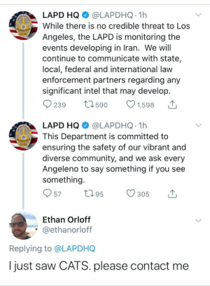 He might have a point: @LAPDHQ 1h  LAPD HQ  While there is no credible threat to Los  EstA  Angeles, the LAPD is monitoring the  events developing in Iran. We will  continue to communicate with state,  local, federal and international law  enforcement partners regarding any  significant intel that may develop.  27 590  O 239  1,598  @LAPDHQ 1h  LAPD HQ  This Department is committed to  ensuring the safety of our vibrant and  diverse community, and we ask every  Angeleno to say something if you see  something.  2795  O 57  305  Ethan Orloff  @ethanorloff  Replying to @LAPDHQ  I just saw CATS. please contact me He might have a point