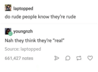 "Rude: laptopped  do rude people know they're rude  3  youngnzh  Nah they think they're ""real""  Source: laptopped  661,427 notes"