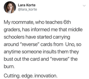"""Roommate, Uno, and Insults: Lara Korte  @lara_korte  My roommate, who teaches 6th  graders, has informed me that middle  schoolers have started carrying  around reverse"""" cards from Uno, SO  anytime someone insults them they  bust out the card and """"reverse"""" the  burn.  Cutting. edge. innovation. Improvise.Adapt.Overcome via /r/wholesomememes https://ift.tt/2H6z53o"""