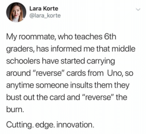 "Alive, Funny, and Roommate: Lara Korte  @lara_korte  My roommate, who teaches 6th  graders, has informed me that middle  schoolers have started carrying  around ""reverse"" cards from Uno, so  anytime someone insults them they  bust out the card and ""reverse"" the  burn.  Cutting. edge. innovation. What a time to be alive https://t.co/opOkqEQsjt"
