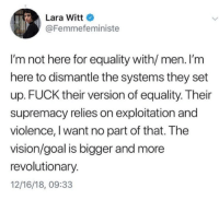 exploitation: Lara Witt  @Femmefeministe  I'm not here for equality with/ men. I'm  here to dismantle the systems they set  up. FUCK their version of equality. Their  supremacy relies on exploitation and  violence, I want no part of that. The  vision/goal is bigger and more  revolutionary.  12/16/18, 09:33