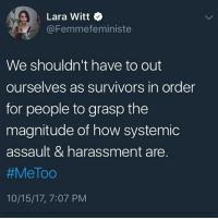 "This is not to say that MeToo is a bad thing at all; just that, once again, the burden falls on the oppressed group (people who have been assaulted-harassed) to appeal to the moral sense of their oppressors. @femmefeministe explains, ""Each time I pour my soul into a piece about assault, I draw out words and put them together with the hope that someone will feel connected or some sense of solidarity. I write for victims, but I also write for those who don't know what it's like, I have written with the hope that those of you who have never felt themselves shredded and stripped of their autonomy will hear us and fight alongside us because we need more people to stand up against rape culture. We march, we carry signs, we hold hands, we cry, we scream — but who's listening? Sometimes it feels as if no matter how many times we write our stories, no matter how many statistics we show you, you don't really care. For a moment you ingest our pain; you read details and see flashes of images pushed into the sentences we stitch together. Perhaps you almost feel a sense of revulsion, or even guilt. You think we were raped by monsters, but the people in our nightmares are people like your fathers, your brothers, your friends... How many stories will we have to write for you to care? Or have you read too many of our horrors? Are you desensitized now? Your friend made a rape joke, but hey, he's a good guy. Right? I won't tell you about the person who destroyed me. I won't tell you about the scars. I won't tell you about the night terrors or the depression or the anxiety or loneliness — because, to you, I'm just another bitch who was probably asking for it. I'm a statistic you will forget, these words of mine, you will forget but I will go back to bed and not have the luxury of forgetting. I am tired of proving to you just how difficult it is to recover. I cannot do that labor anymore. The numbers are out there for you to research: the essays, the songs, the art and the speeches are there for you to absorb and carry within your heart so that perhaps one day you can find the time to actually help us dismantle rape culture."": Lara Witt  @Femmefeministe  We shouldn't have to out  ourselves as survivors in order  for people to grasp the  magnitude of how systemic  assault & harassment are.  #MeToo  10/15/17, 7:07 PM This is not to say that MeToo is a bad thing at all; just that, once again, the burden falls on the oppressed group (people who have been assaulted-harassed) to appeal to the moral sense of their oppressors. @femmefeministe explains, ""Each time I pour my soul into a piece about assault, I draw out words and put them together with the hope that someone will feel connected or some sense of solidarity. I write for victims, but I also write for those who don't know what it's like, I have written with the hope that those of you who have never felt themselves shredded and stripped of their autonomy will hear us and fight alongside us because we need more people to stand up against rape culture. We march, we carry signs, we hold hands, we cry, we scream — but who's listening? Sometimes it feels as if no matter how many times we write our stories, no matter how many statistics we show you, you don't really care. For a moment you ingest our pain; you read details and see flashes of images pushed into the sentences we stitch together. Perhaps you almost feel a sense of revulsion, or even guilt. You think we were raped by monsters, but the people in our nightmares are people like your fathers, your brothers, your friends... How many stories will we have to write for you to care? Or have you read too many of our horrors? Are you desensitized now? Your friend made a rape joke, but hey, he's a good guy. Right? I won't tell you about the person who destroyed me. I won't tell you about the scars. I won't tell you about the night terrors or the depression or the anxiety or loneliness — because, to you, I'm just another bitch who was probably asking for it. I'm a statistic you will forget, these words of mine, you will forget but I will go back to bed and not have the luxury of forgetting. I am tired of proving to you just how difficult it is to recover. I cannot do that labor anymore. The numbers are out there for you to research: the essays, the songs, the art and the speeches are there for you to absorb and carry within your heart so that perhaps one day you can find the time to actually help us dismantle rape culture."""