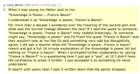 "Confidence, Saw, and Target: Lard Baron 3468 points 2 months ago [-]  When I was young my father said to me:  ""Knowledge is Power....Francis Bacon""  I understood it as ""Knowledge is power, France is Bacon""  For more than a decade I wondered over the meaning of the second part and  what was the surreal linkage between the two? If I said the quote to someone,  ""Knowledge is power, France is Bacon"" they nodded knowingly. Or someone  might say, ""Knowledge is power"" and I'd finish the quote ""France is Bacon"" and  they wouldn't look at me like I'd said something very odd but thoughtfully  agree. I did ask a teacher what did ""Knowledge is power, France is bacon""  meant and got a full 10 minute explanation of the Knowledge is power bit but  nothing on ""France is bacon"". When I prompted further explanation by saying  ""France is Bacon?"" in a questioning tone I just got a ""yes"". at 12 I didn't have  the confidence to press it further. I just accepted it as something I'd never  understand  It wasn't until years later I saw it written down that the penny dropped dreamergirly: I weep bcause I think I hardly ever read anything funnier"