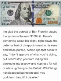 "Beautiful, Ben Franklin, and Dank: LAREDO  JB 00000000 T  JB 00000000  I'm glad the portrait of Ben Franklin stayed  the same on the new $100 bill. There's  something about his slight, tight frown, the  paternal hint of disappointment in his eyes  and those pursed, sealed lips that seem to  say, ""I don't approve of what you're doing,  but I can't stop you from rolling this  banknote into a straw and ripping a fat rail  of white lightning in the Buffalo Wild Wings  handicapped bathroom stall, you  goddamn beautiful disaster."""