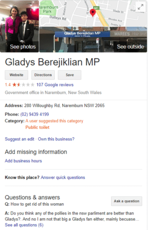 Safe to say that people believe Gladys' policies are a bit shit...: laremburn  Park  M1  Slade St  Dalleys Rd  Rhodes Ave  Dodds Sr  Gladys Berejin MP  See outside  See photos  Gladys Berejiklian  MP  Website  Directions  Save  1.4 107 Google reviews  Government office in Naremburn, New South Wales  Address: 280 Willoughby Rd, Naremburn NSW 2065  Phone: (02) 9439 4199  Category: A user suggested this category  Public toilet  Suggest an edit Own this business?  Add missing information  Add business hours  Know this place? Answer quick questions  Questions & answers  Q: How to get rid of this woman  Ask a question  A: Do you think any of the pollies in the nsw parliment are better than  Gladys?. And no l am not that big a Gladys fan either, mainly becuase...  See all questions (6) Safe to say that people believe Gladys' policies are a bit shit...