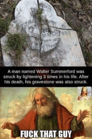 How many times has it been now, Reg?: LARFORD  A man named Walter Summerford was  struck by lightening 3 times in his life.. After  his death, his gravestone was also struck.  Beavis rist  FUCK THAT GUY How many times has it been now, Reg?