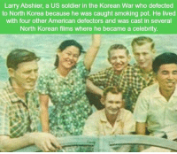 Memes, North Korea, and Smoking: Larry Abshier, a US soldier in the Korean War who defected  to North Korea because he was caught smoking pot. He lived  with four other American defectors and was cast in several  North Korean films where he became a celebrity https://t.co/vKKni4rb9I