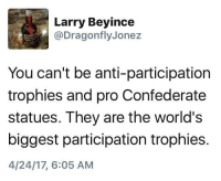 dragonfly: Larry Beyince  @Dragonfly Jonez  You can't be anti-participation  trophies and pro Confederate  statues. They are the world's  biggest participation trophies.  4/24/17, 6:05 AM