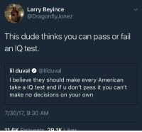 "Blackpeopletwitter, Dude, and Fail: Larry Beyince  @DragonflyJonez  This dude thinks you can pass or fail  an IQ test.  lil duval @lilduval  I believe they should make every American  take a IQ test and if u don't pass it you can't  make no decisions on your own  7/30/17, 9:30 AM <p>""I hope I pass this IQ test! 🤓"" (via /r/BlackPeopleTwitter)</p>"