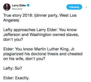 Martin, Martin Luther King Jr., and Party: Larry Elder  Following  @larryelder  True story 2018: (dinner party, West Los  Angeles)  Lefty approaches Larry Elder: You know  Jefferson and Washington owned slaves,  don't you?  Elder: You know Martin Luther King, Jr  plagiarized his doctoral thesis and cheated  on his wife, don't you?  Lefty: So?  Elder: Exactly Was told this belongs here.