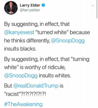"(GC): Larry Elder  @larryelder  By suggesting, in effect, that  @kanyewest ""turned white"" because  he thinks differently, @SnoopDogg  insults blacks  By suggesting, in effect, that ""turning  white"" is worthy of ridicule,  @SnoopDogg insults whites  But @realDonaldTrump is  ""racist""?!?!?!?!?!?!  #TheAwa kening (GC)"