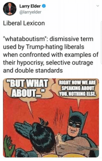 """Memes, Trump, and Hypocrisy: Larry Elder  @larryelder  Liberal Lexicon  """"whataboutism"""": dismissive term  used by Trump-hating liberals  when confronted with examples of  their hypocrisy, selective outrage  and double standards  BUT WHAT  RIGHT NOW WE ARE  SPEAKINGABOUT  YOU,NOTHING ELSE"""
