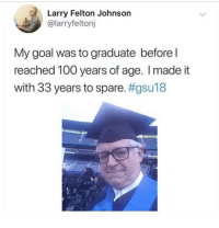 Anaconda, Dank, and Goal: Larry Felton Johnson  @larryfeltonj  My goal was to graduate before l  reached 100 years of age. I made it  with 33 years to spare.