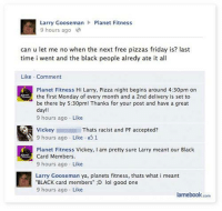 "Friday, Gym, and Lol: Larry Gooseman Planet Fitness  9 hours ago  can u let me no when the next free pizzas friday is? last  time i went and the black people alredy ate it all  Like Comment  Planet Fitness Hi Larry, Pizza night begins around 4:30pm on  the first Monday of every month and a 2nd delivery is set to  be there by 5:30pm! Thanks for your post and have a great  day  9 hours ago Like  Y Vickey  Thats racist and PF accepted?  9 hours ago Like 1  Planet Fitness Vickey, am pretty sure Larry meant our Black  Card Members  9 hours ago Like  Larry Gooseman ya, planets fitness, thats what i meant  BLACK card members"" :D lol good one  9 hours ago Like  lamebook.com First world Planet Fitness problems.   Gym Memes"