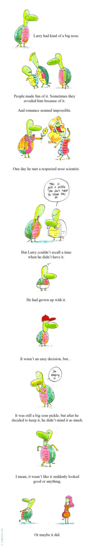 The story of Larry.: Larry had kind of a big nose.  People made fun of it. Sometimes they  avoided him because of it.  And romance seemed impossible  One day he met a respected nose scientist.  This is  Jut apickle  you dat have  to leave this  n.  But Larry couldn't recall a time  when he didn't have it.  He had grown up with it  It wasn't an easy decision, but...  Im  eepng  it  It was still a big sour pickle, but after he  decided to keep it, he didn't mind it as much  Imean, it wasn't like it suddenly looked  good or anything  Or maybe it did The story of Larry.