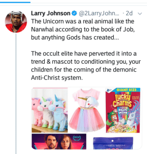 Unicorns are satanic apparently: Larry Johnson @2LarryJohn... 2d  The Unicorn was a real animal like the  Narwhal according to the book of Job,  but anything Gods has created..  The occult elite have perverted it into a  trend & mascot to conditioning you, your  children for the coming of the demonic  Anti-Christ system.  GIANT SIZE  LICKU  Charms  OAT CEREAL WITH  MARSHMALLOWS  Now With  MAGICAL  UNICORN  MARSHMALOWS  1101 TTl  FAM FESTAL  OMYNICAI SWEtise Unicorns are satanic apparently