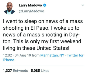 A very unfortunate weekend in America.: Larry Madowo  @LarryMadowo  I went to sleep on news of a mass  shooting in El Paso. I woke up to  news of a mass shooting in Day-  ton. This is only my first weekend  living in these United States!  12:02 04 Aug 19 from Manhattan, NY Twitter for  iPhone  1,327 Retweets 5,085 Likes A very unfortunate weekend in America.