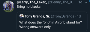 "answers: @Larry_The_Laker_ @Benny_The_B... · 1d v  Bring no blacks  Tony Grands, Sr. @Tony_Grands · 1d  What does the ""bnb"" in Airbnb stand for?  Wrong answers only."