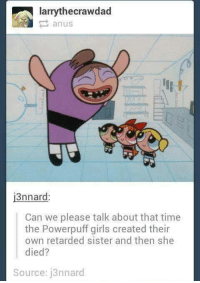 Funny, Girls, and Retarded: larry thecrawdad  i3nnard  Can we please talk about that time  the Powerpuff girls created their  own retarded sister and then she  died?  Source: j3nnard