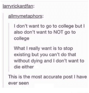 College, Relatable, and You: larryrickardfan  allmymetaphors:  I don't want to go to college but I  also don't want to NOT go to  college  What I really want is to stop  existing but you can't do that  without dying and I don't want to  die either  This is the most accurate post I have  ever seen Most relatable post