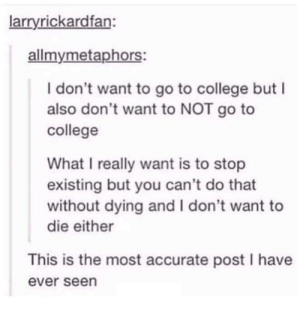 College, You, and Post: larryrickardfan:  allmymetaphors:  I don't want to go to college but I  also don't want to NOT go to  college  What I really want is to stop  existing but you can't do that  without dying and I don't want to  die either  This is the most accurate post I have  ever seen The accuracy