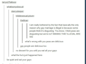 You can leave until youre finishedomg-humor.tumblr.com: larrys27tattoos  at  starrysleeper  thelilnan  I am really bothered by the fact that basically the only  reason why gay marriage is illegal is because some  people think it's disgusting. You know, I think peas are  disgusting but we're noT MAKING THAT ILLEGAL ARE  WE  gay people are delicious too  no dessert for you until you eat all your gays  what the fuck just happened here  be quiet and eat your gays You can leave until youre finishedomg-humor.tumblr.com