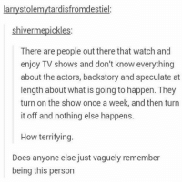 Memes, TV Shows, and Watch: larrystolemytardisfromdestiel  shiver mepickles  There are people out there that watch and  enjoy TV shows and don't know everything  about the actors, backstory and speculate at  length about what is going to happen. They  turn on the show once a week, and then turn  it off and nothing else happens.  How terrifying  Does anyone else just vaguely remember  being this person OH MY GOSH I KNOW SOO MANY PEOPLE LIKE THIS AND IM JUST LIKE HOOOOWWWW WHY ARE YOU NOT OBSESSED LIKE.I AM 😊😊😊😶😶😶😁😁😁