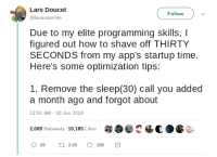 Optimizing startup times: Lars Doucet  @larsiusprime  Follow  Due to my elite programming skills, I  figured out how to shave off THIRTY  SECONDS from my app's startup time.  Here's some optimization tips:  1. Remove the sleep(30) call you added  a month ago and forgot about  12:51 AM-30 Jun 2018  2,089 Retweets 10,185 Likes  2恼€a  C- Optimizing startup times