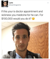 Me: Lars  @wanting penis  If this your is doctor appointment and  sickness you medicine for he can. For  $100,000 would you do it? Me
