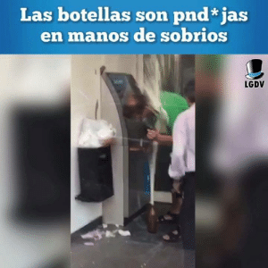 Vayanse a casa botellas, ya estan borrachas: Las botellas son pnd* jas  en manos de sobrios  LGDV Vayanse a casa botellas, ya estan borrachas